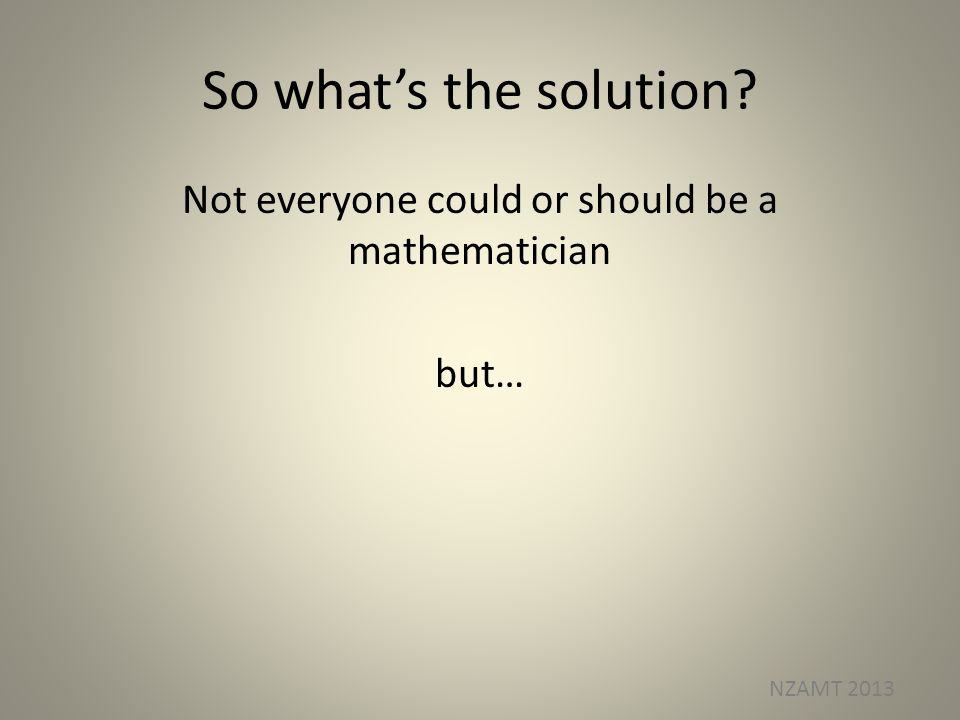 So whats the solution Not everyone could or should be a mathematician but… NZAMT 2013