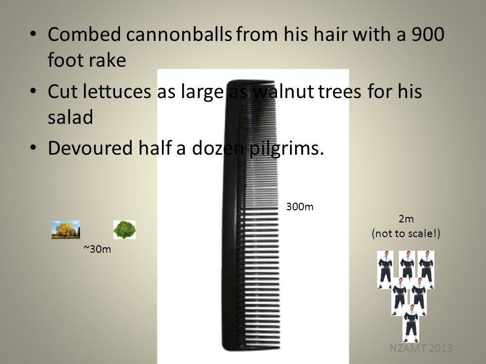 Combed cannonballs from his hair with a 900 foot rake Cut lettuces as large as walnut trees for his salad Devoured half a dozen pilgrims.