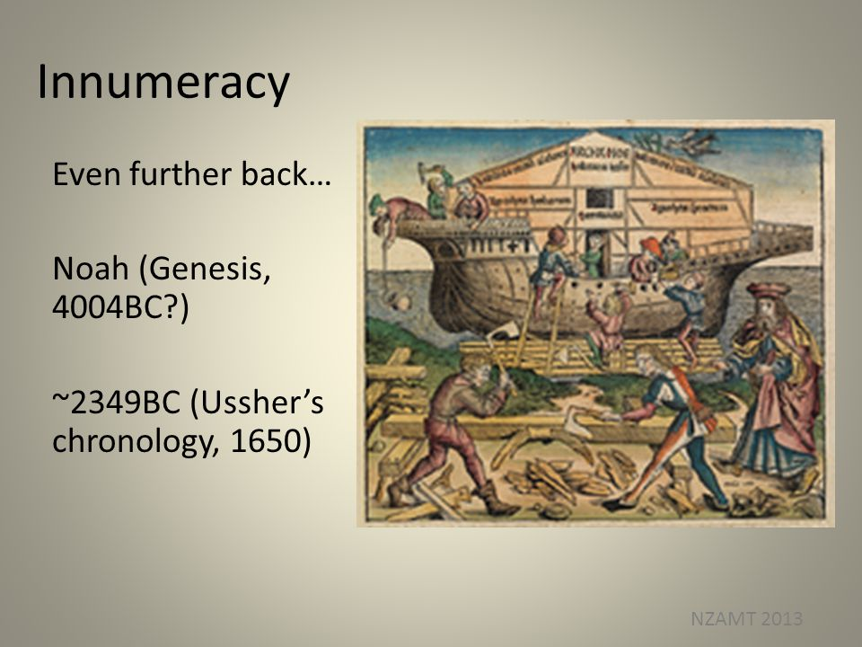 Innumeracy Even further back… Noah (Genesis, 4004BC ) ~2349BC (Usshers chronology, 1650) NZAMT 2013