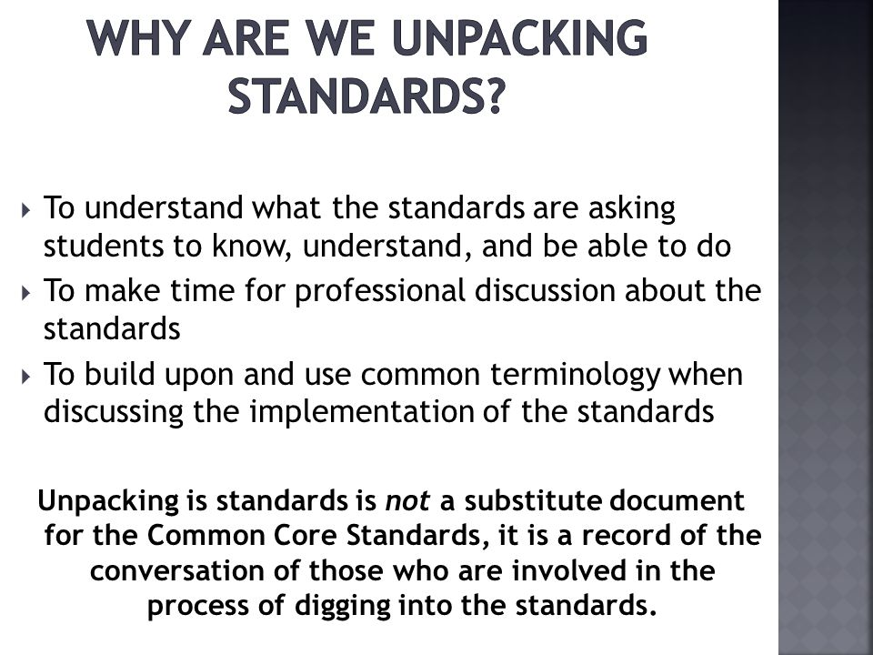 To understand what the standards are asking students to know, understand, and be able to do To make time for professional discussion about the standards To build upon and use common terminology when discussing the implementation of the standards Unpacking is standards is not a substitute document for the Common Core Standards, it is a record of the conversation of those who are involved in the process of digging into the standards.