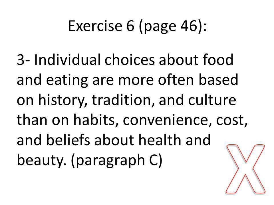 Exercise 6 (page 46): 3- Individual choices about food and eating are more often based on history, tradition, and culture than on habits, convenience, cost, and beliefs about health and beauty.