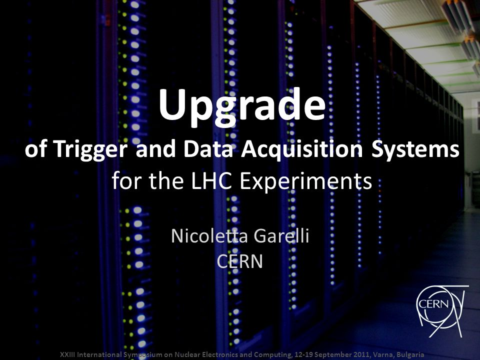 Upgrade of Trigger and Data Acquisition Systems for the LHC Experiments Nicoletta Garelli CERN XXIII International Symposium on Nuclear Electronics and Computing, 12-19 September 2011, Varna, Bulgaria
