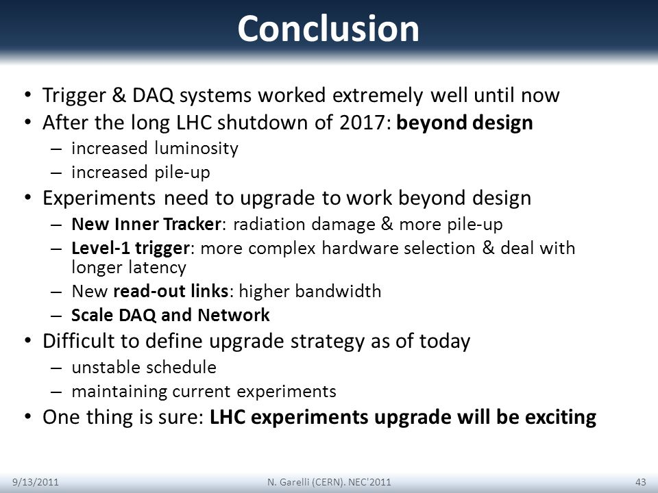 Conclusion Trigger & DAQ systems worked extremely well until now After the long LHC shutdown of 2017: beyond design – increased luminosity – increased pile-up Experiments need to upgrade to work beyond design – New Inner Tracker: radiation damage & more pile-up – Level-1 trigger: more complex hardware selection & deal with longer latency – New read-out links: higher bandwidth – Scale DAQ and Network Difficult to define upgrade strategy as of today – unstable schedule – maintaining current experiments One thing is sure: LHC experiments upgrade will be exciting 9/13/2011N.