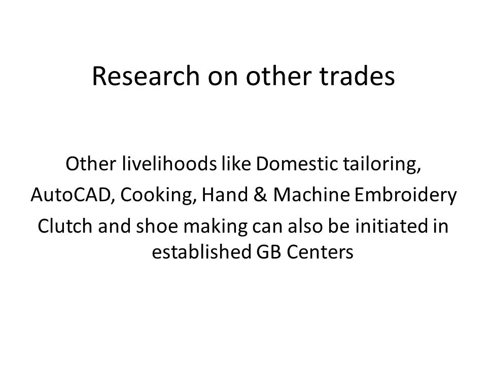 Research on other trades Other livelihoods like Domestic tailoring, AutoCAD, Cooking, Hand & Machine Embroidery Clutch and shoe making can also be initiated in established GB Centers