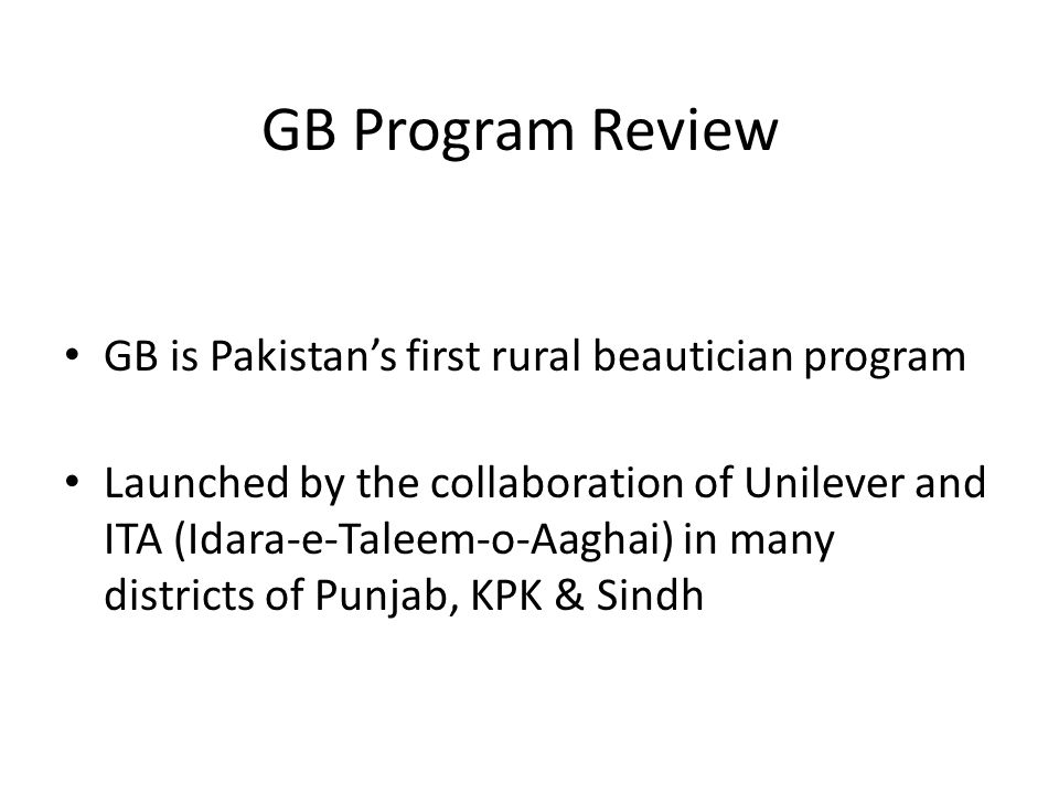 GB Program Review GB is Pakistans first rural beautician program Launched by the collaboration of Unilever and ITA (Idara-e-Taleem-o-Aaghai) in many districts of Punjab, KPK & Sindh