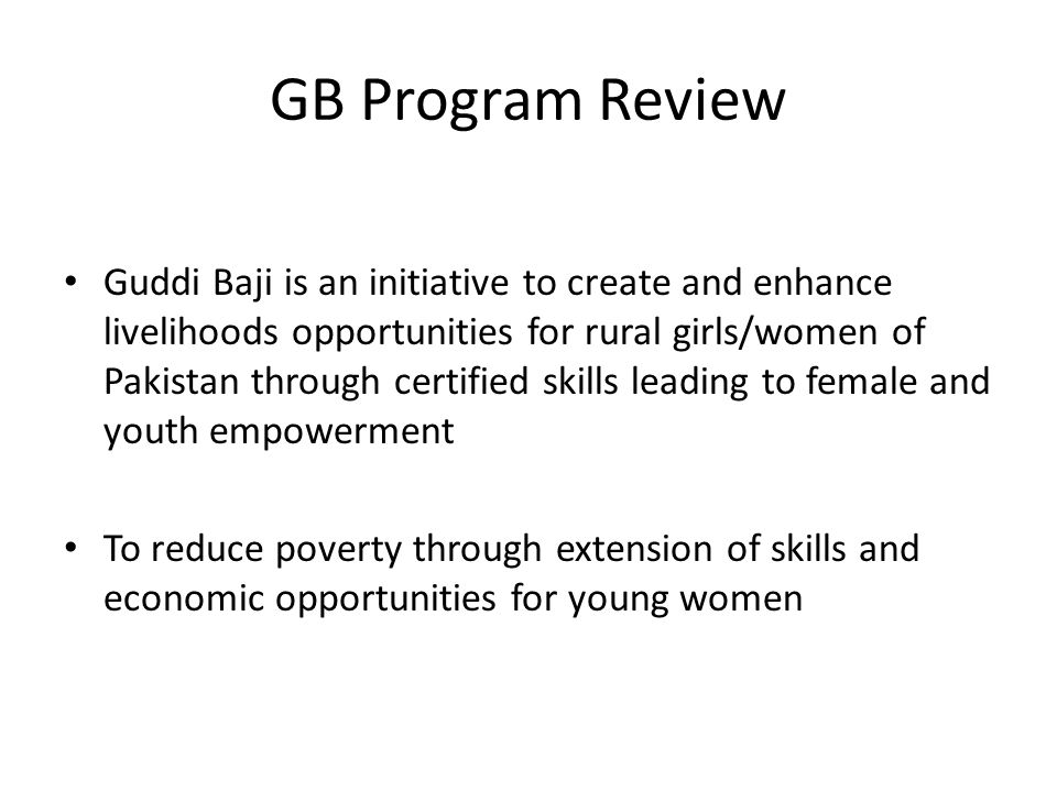 Guddi Baji is an initiative to create and enhance livelihoods opportunities for rural girls/women of Pakistan through certified skills leading to female and youth empowerment To reduce poverty through extension of skills and economic opportunities for young women GB Program Review