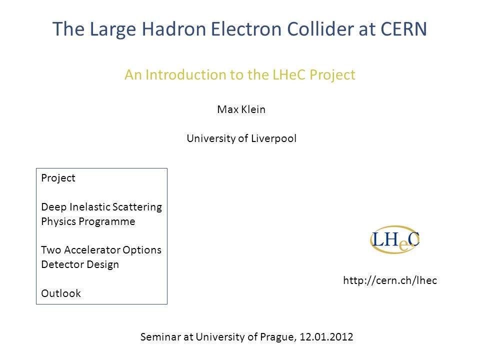 The Large Hadron Electron Collider at CERN An Introduction to the LHeC Project Max Klein University of Liverpool Project Deep Inelastic Scattering Physics Programme Two Accelerator Options Detector Design Outlook Seminar at University of Prague, 12.01.2012 http://cern.ch/lhec