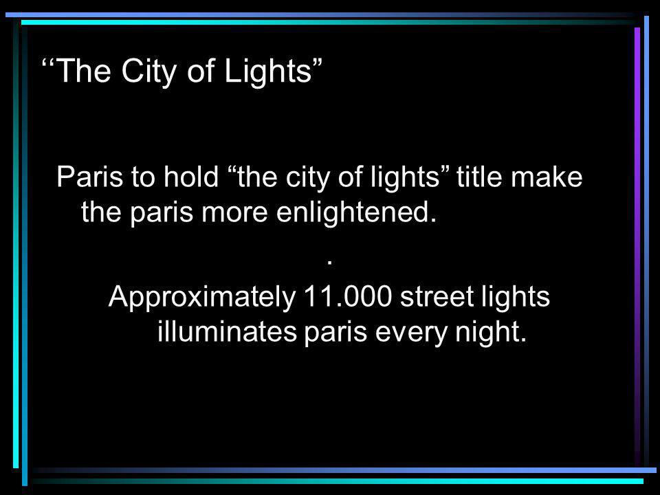 The City of Lights Paris to hold the city of lights title make the paris more enlightened..