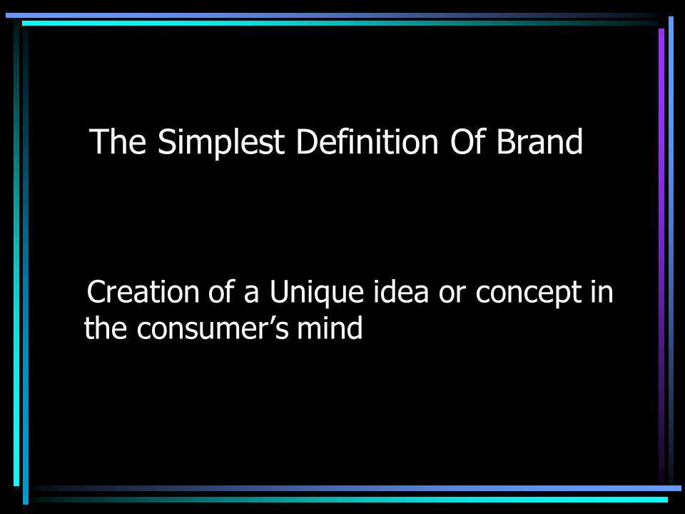 The Simplest Definition Of Brand Creation of a Unique idea or concept in the consumers mind