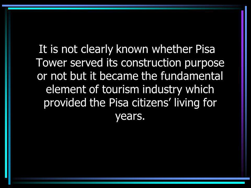 It is not clearly known whether Pisa Tower served its construction purpose or not but it became the fundamental element of tourism industry which provided the Pisa citizens living for years.