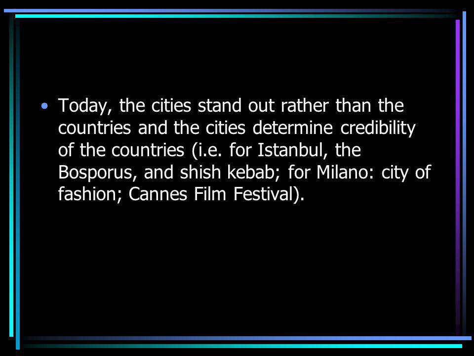 Today, the cities stand out rather than the countries and the cities determine credibility of the countries (i.e.