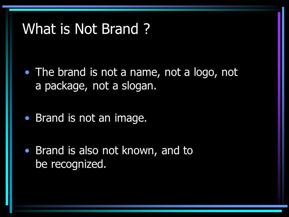 What is Not Brand . The brand is not a name, not a logo, not a package, not a slogan.