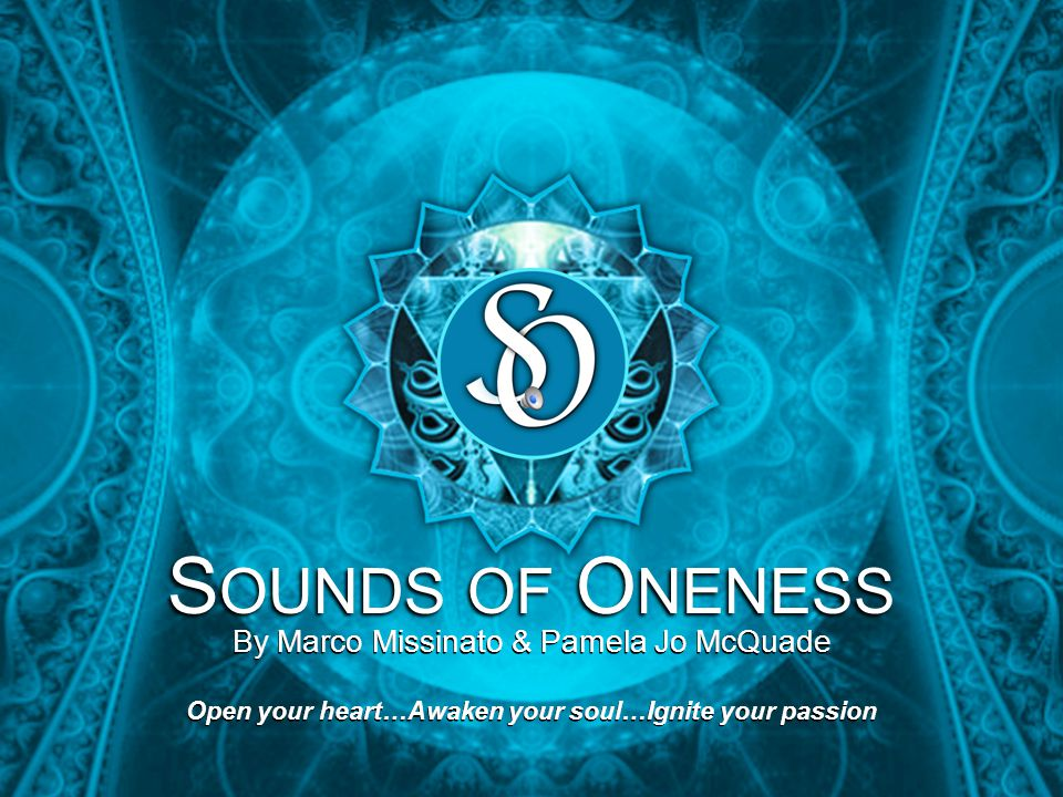 S OUNDS OF O NENESS By Marco Missinato & Pamela Jo McQuade Open your heart…Awaken your soul…Ignite your passion