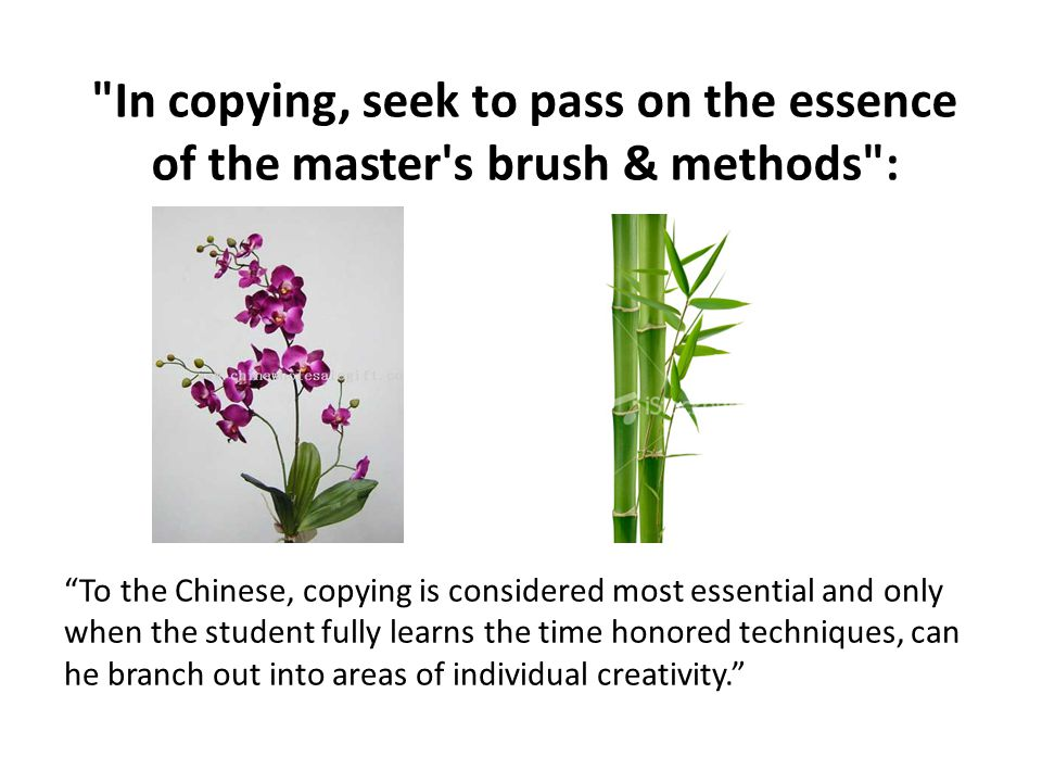 In copying, seek to pass on the essence of the master s brush & methods : To the Chinese, copying is considered most essential and only when the student fully learns the time honored techniques, can he branch out into areas of individual creativity.