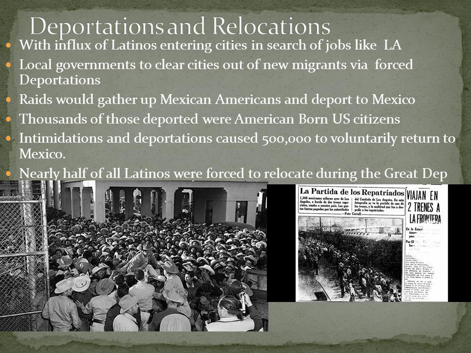 With influx of Latinos entering cities in search of jobs like LA Local governments to clear cities out of new migrants via forced Deportations Raids would gather up Mexican Americans and deport to Mexico Thousands of those deported were American Born US citizens Intimidations and deportations caused 500,000 to voluntarily return to Mexico.