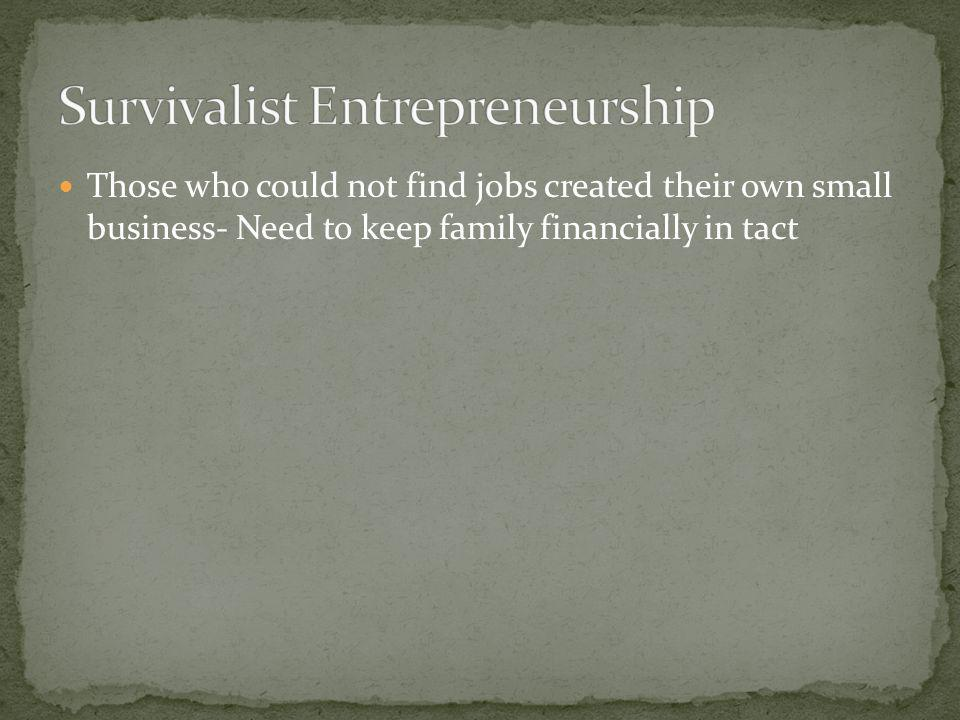 Those who could not find jobs created their own small business- Need to keep family financially in tact