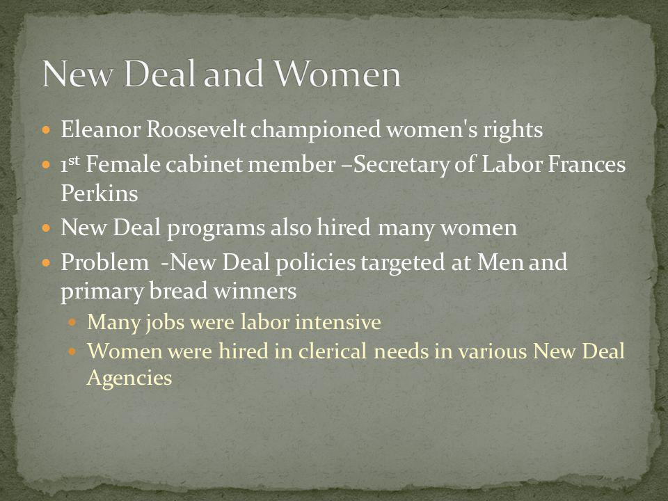 Eleanor Roosevelt championed women s rights 1 st Female cabinet member –Secretary of Labor Frances Perkins New Deal programs also hired many women Problem -New Deal policies targeted at Men and primary bread winners Many jobs were labor intensive Women were hired in clerical needs in various New Deal Agencies
