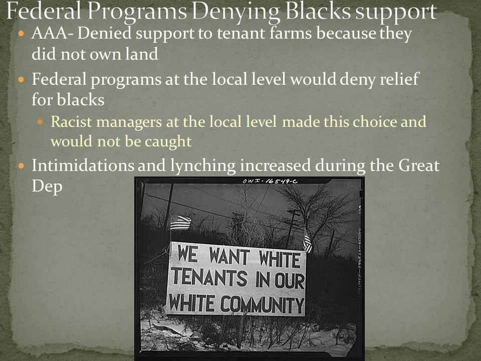 AAA- Denied support to tenant farms because they did not own land Federal programs at the local level would deny relief for blacks Racist managers at the local level made this choice and would not be caught Intimidations and lynching increased during the Great Dep