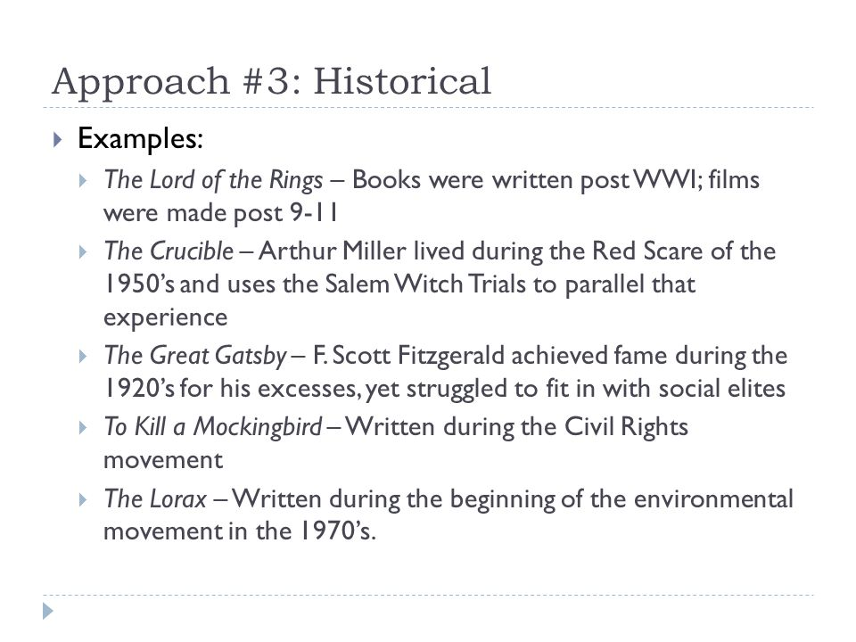 Approach #3: Historical Examples: The Lord of the Rings – Books were written post WWI; films were made post 9-11 The Crucible – Arthur Miller lived during the Red Scare of the 1950s and uses the Salem Witch Trials to parallel that experience The Great Gatsby – F.