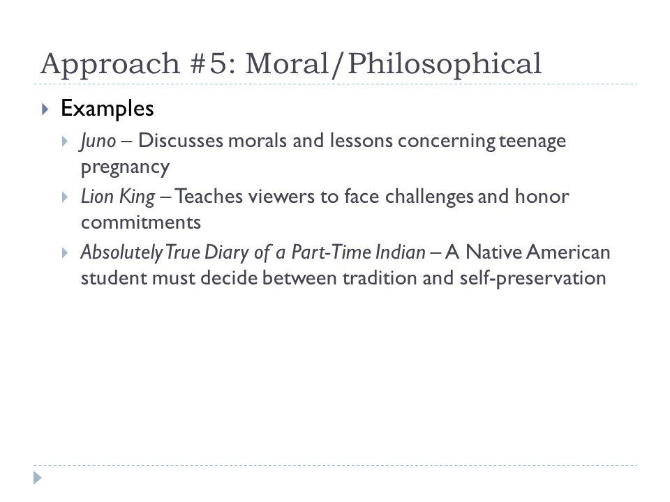 Approach #5: Moral/Philosophical Examples Juno – Discusses morals and lessons concerning teenage pregnancy Lion King – Teaches viewers to face challenges and honor commitments Absolutely True Diary of a Part-Time Indian – A Native American student must decide between tradition and self-preservation
