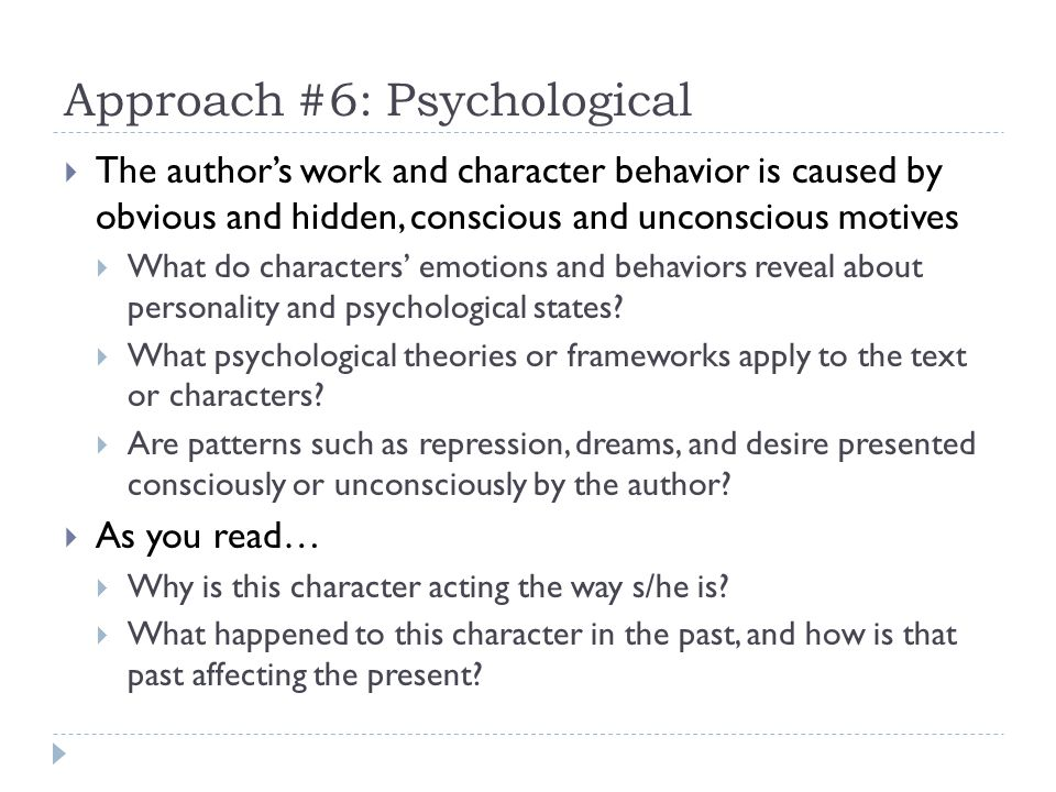 Approach #6: Psychological The authors work and character behavior is caused by obvious and hidden, conscious and unconscious motives What do characters emotions and behaviors reveal about personality and psychological states.