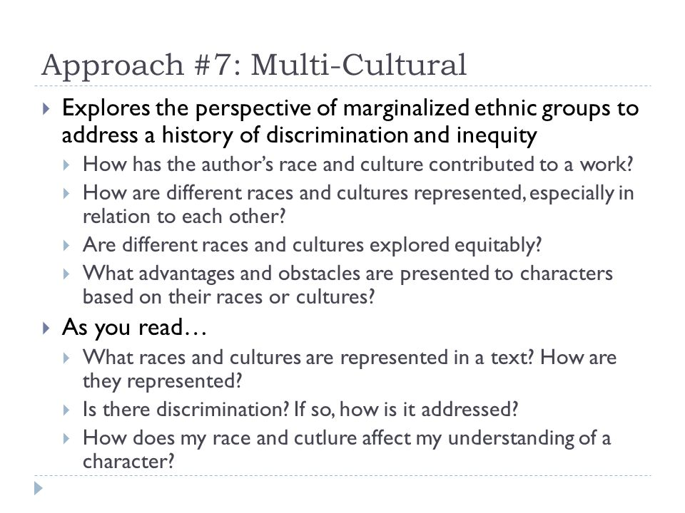 Approach #7: Multi-Cultural Explores the perspective of marginalized ethnic groups to address a history of discrimination and inequity How has the authors race and culture contributed to a work.