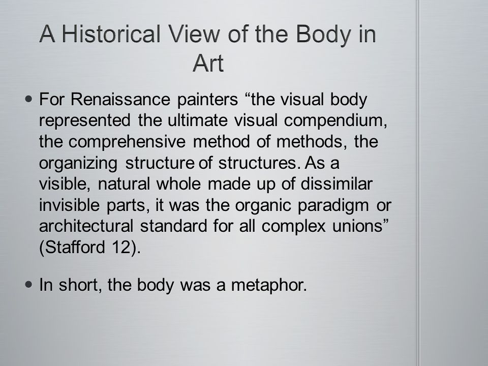 For Renaissance painters the visual body represented the ultimate visual compendium, the comprehensive method of methods, the organizing structure of structures.
