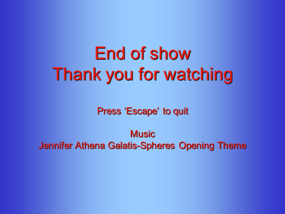 End of show Thank you for watching Press Escape to quit Music Jennifer Athena Galatis-Spheres Opening Theme