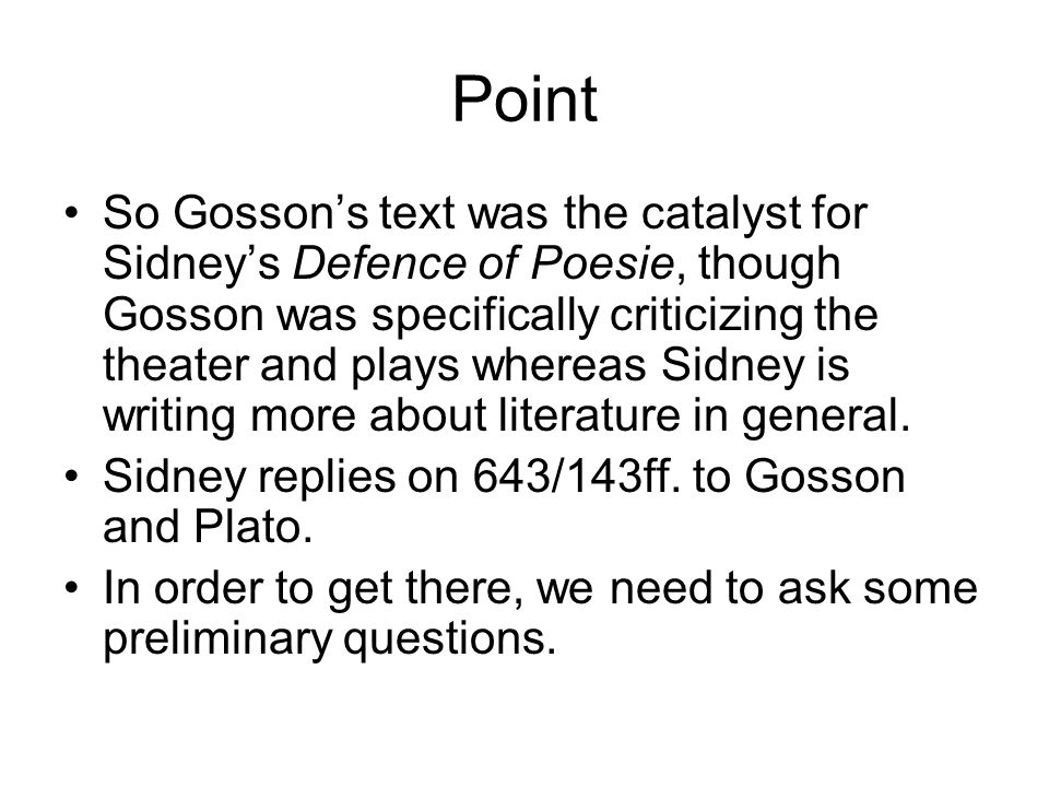 Point So Gossons text was the catalyst for Sidneys Defence of Poesie, though Gosson was specifically criticizing the theater and plays whereas Sidney is writing more about literature in general.