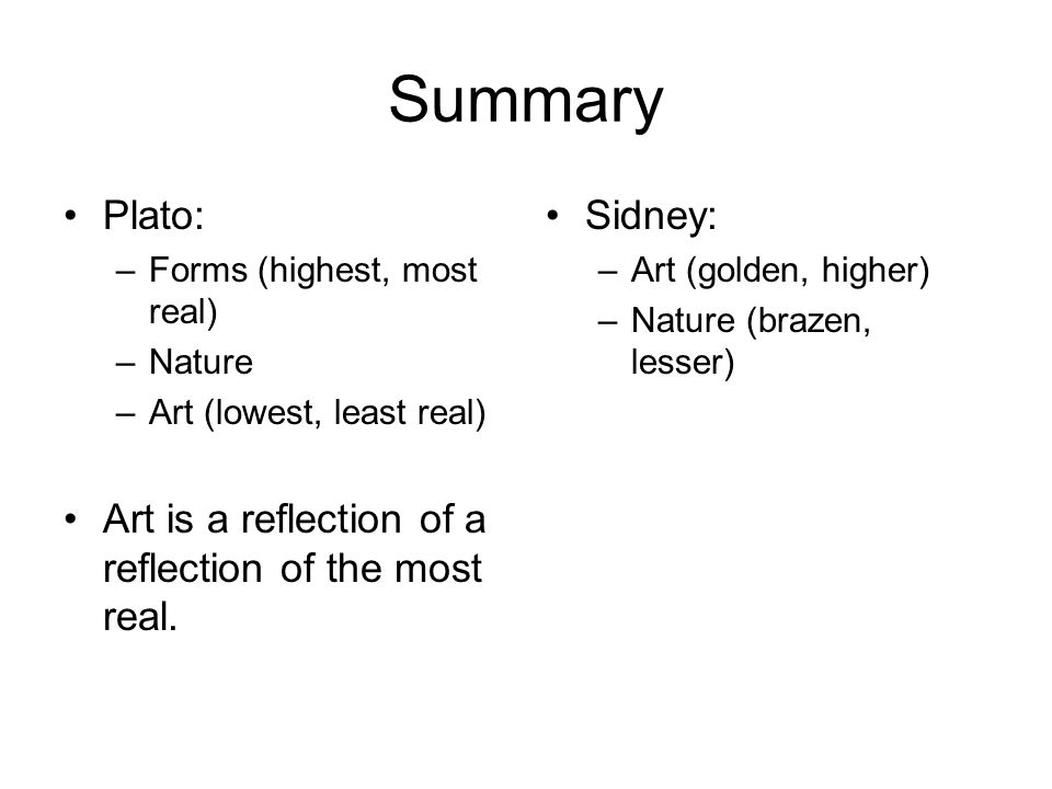 Summary Plato: –Forms (highest, most real) –Nature –Art (lowest, least real) Art is a reflection of a reflection of the most real.
