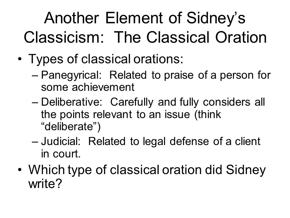 Another Element of Sidneys Classicism: The Classical Oration Types of classical orations: –Panegyrical: Related to praise of a person for some achievement –Deliberative: Carefully and fully considers all the points relevant to an issue (think deliberate) –Judicial: Related to legal defense of a client in court.