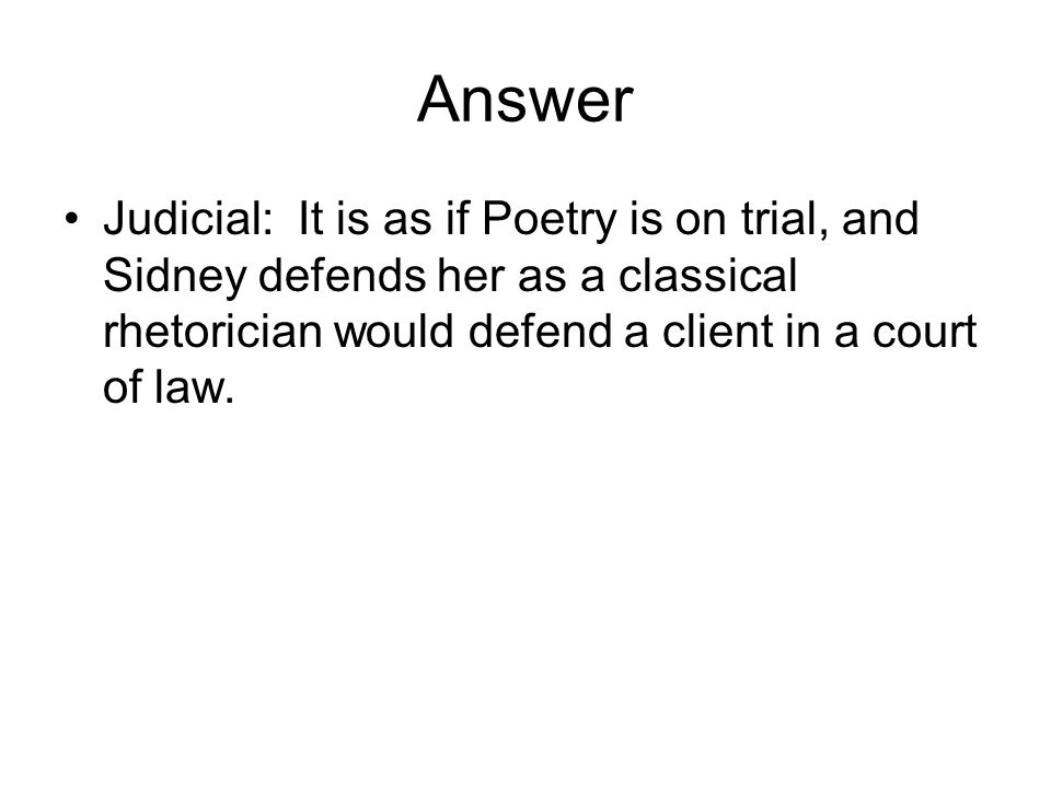 Answer Judicial: It is as if Poetry is on trial, and Sidney defends her as a classical rhetorician would defend a client in a court of law.