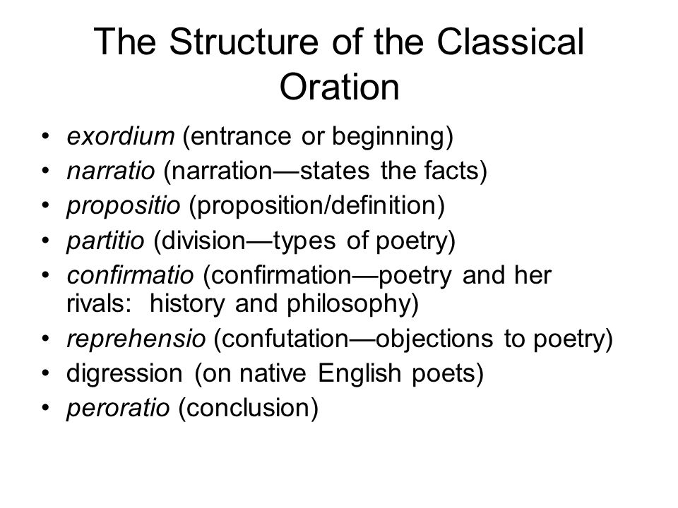 The Structure of the Classical Oration exordium (entrance or beginning) narratio (narrationstates the facts) propositio (proposition/definition) partitio (divisiontypes of poetry) confirmatio (confirmationpoetry and her rivals: history and philosophy) reprehensio (confutationobjections to poetry) digression (on native English poets) peroratio (conclusion)