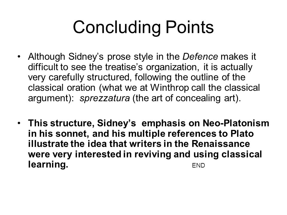 Concluding Points Although Sidneys prose style in the Defence makes it difficult to see the treatises organization, it is actually very carefully structured, following the outline of the classical oration (what we at Winthrop call the classical argument): sprezzatura (the art of concealing art).