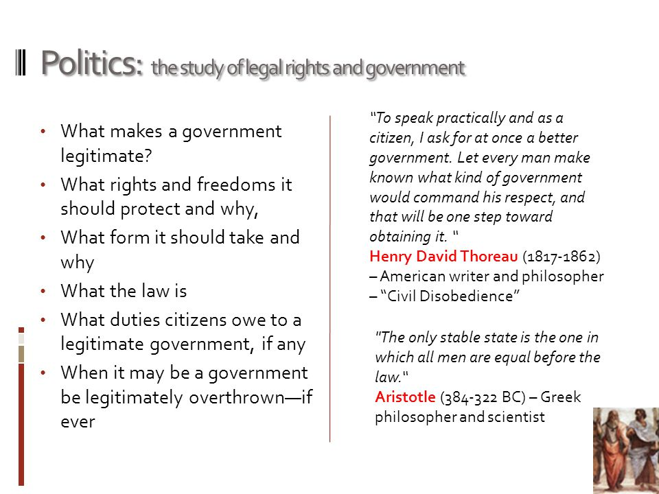 Politics: the study of legal rights and government To speak practically and as a citizen, I ask for at once a better government.