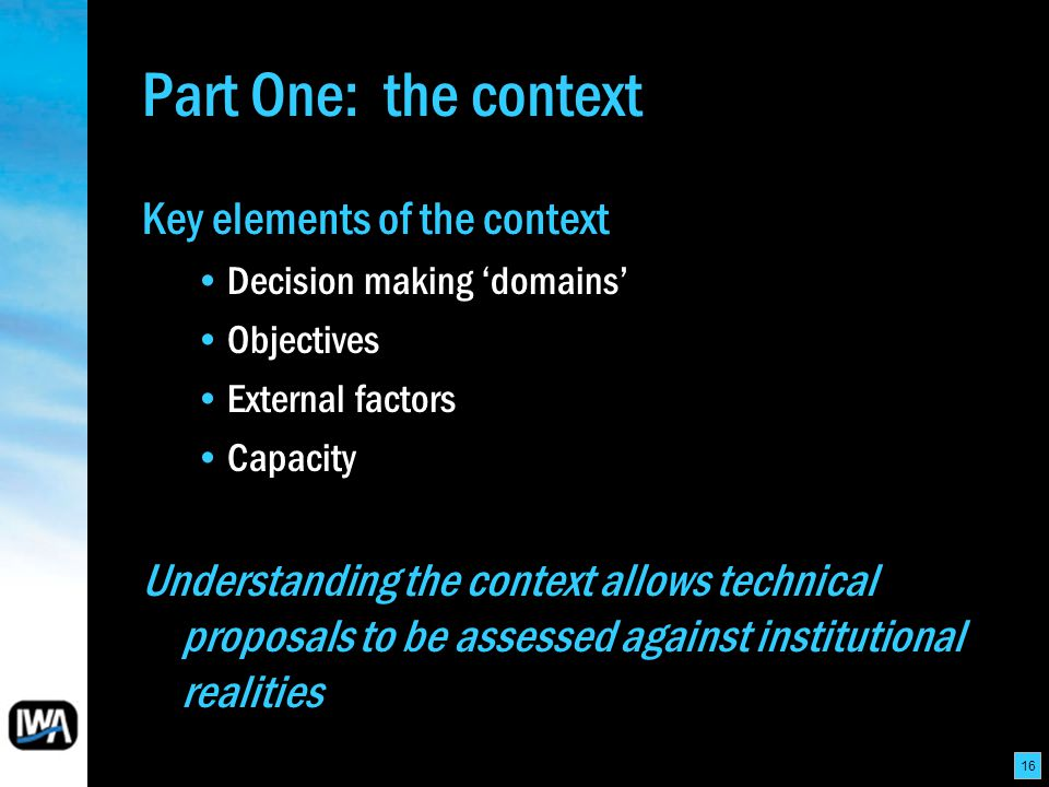 16 Part One: the context Key elements of the context Decision making domains Objectives External factors Capacity Understanding the context allows technical proposals to be assessed against institutional realities