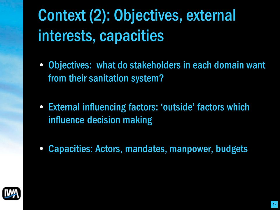 17 Context (2): Objectives, external interests, capacities Objectives: what do stakeholders in each domain want from their sanitation system.