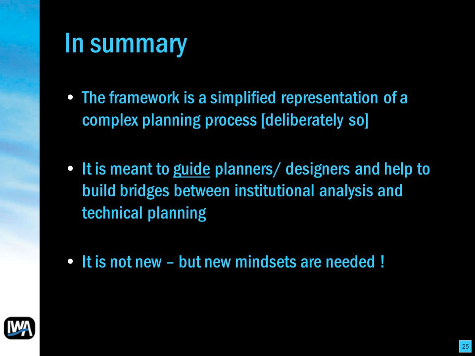25 In summary The framework is a simplified representation of a complex planning process [deliberately so] It is meant to guide planners/ designers and help to build bridges between institutional analysis and technical planning It is not new – but new mindsets are needed !