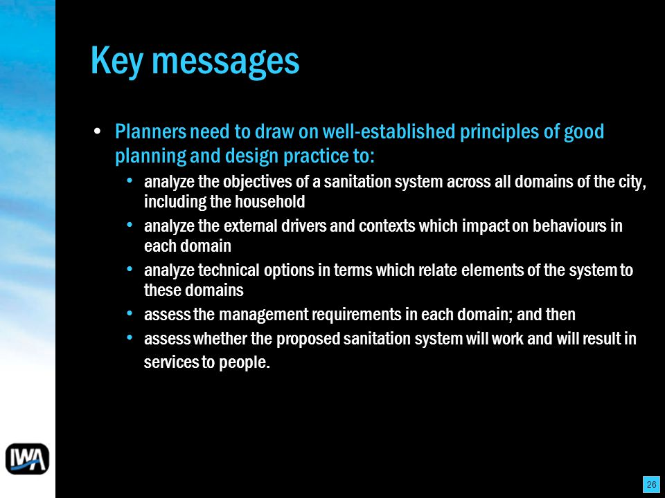 26 Key messages Planners need to draw on well-established principles of good planning and design practice to: analyze the objectives of a sanitation system across all domains of the city, including the household analyze the external drivers and contexts which impact on behaviours in each domain analyze technical options in terms which relate elements of the system to these domains assess the management requirements in each domain; and then assess whether the proposed sanitation system will work and will result in services to people.