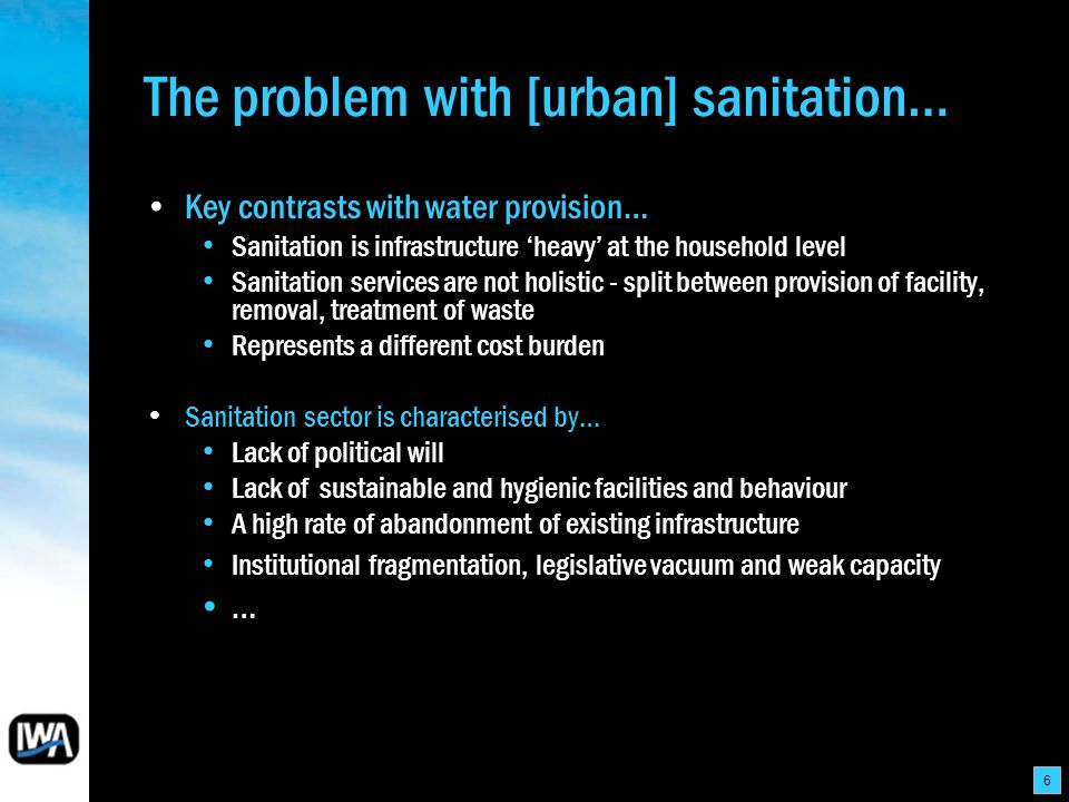 6 The problem with [urban] sanitation… Key contrasts with water provision… Sanitation is infrastructure heavy at the household level Sanitation services are not holistic - split between provision of facility, removal, treatment of waste Represents a different cost burden Sanitation sector is characterised by… Lack of political will Lack of sustainable and hygienic facilities and behaviour A high rate of abandonment of existing infrastructure Institutional fragmentation, legislative vacuum and weak capacity …