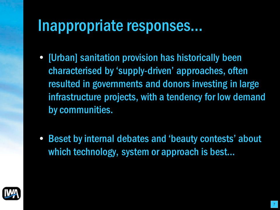 7 Inappropriate responses… [Urban] sanitation provision has historically been characterised by supply-driven approaches, often resulted in governments and donors investing in large infrastructure projects, with a tendency for low demand by communities.