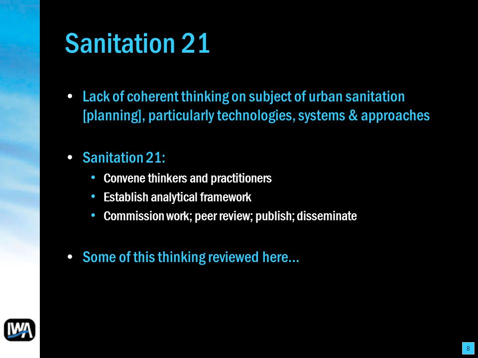 8 Sanitation 21 Lack of coherent thinking on subject of urban sanitation [planning], particularly technologies, systems & approaches Sanitation 21: Convene thinkers and practitioners Establish analytical framework Commission work; peer review; publish; disseminate Some of this thinking reviewed here…
