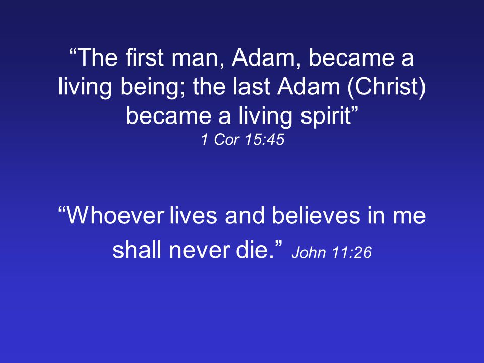 The first man, Adam, became a living being; the last Adam (Christ) became a living spirit 1 Cor 15:45 Whoever lives and believes in me shall never die.