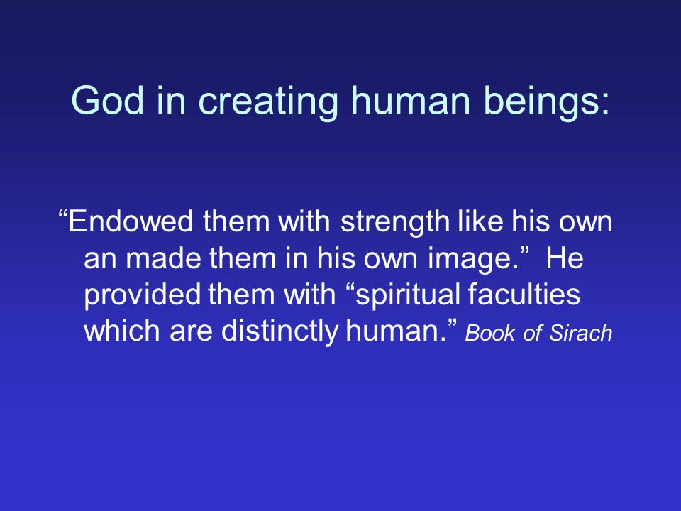 God in creating human beings: Endowed them with strength like his own an made them in his own image.