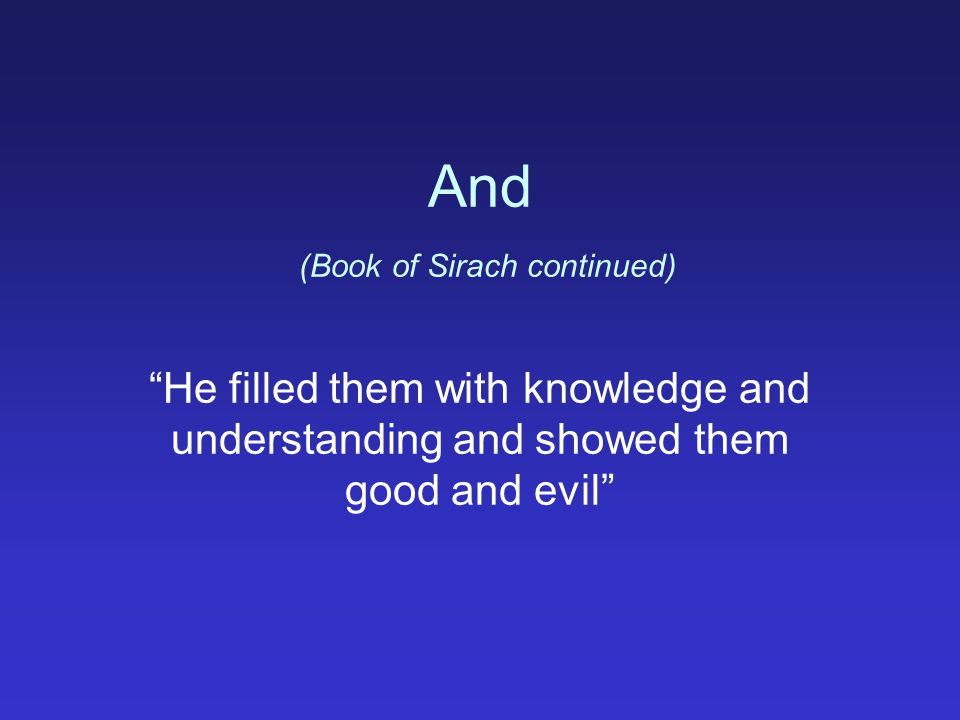 And (Book of Sirach continued) He filled them with knowledge and understanding and showed them good and evil