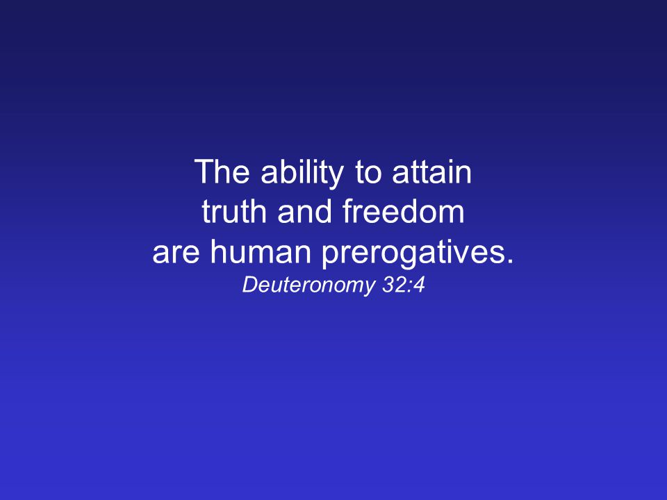 The ability to attain truth and freedom are human prerogatives. Deuteronomy 32:4