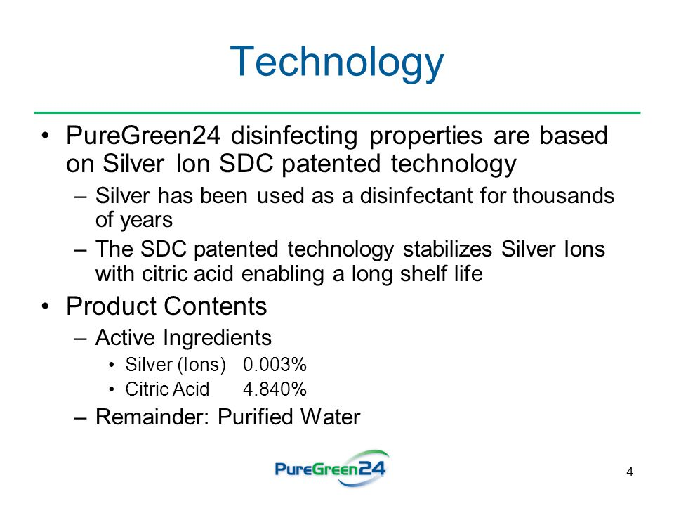 4 Technology PureGreen24 disinfecting properties are based on Silver Ion SDC patented technology –Silver has been used as a disinfectant for thousands of years –The SDC patented technology stabilizes Silver Ions with citric acid enabling a long shelf life Product Contents –Active Ingredients Silver (Ions) 0.003% Citric Acid 4.840% –Remainder: Purified Water