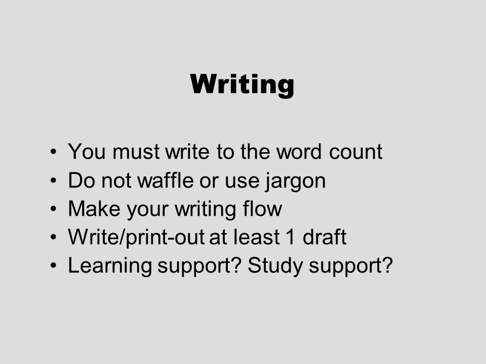 Writing You must write to the word count Do not waffle or use jargon Make your writing flow Write/print-out at least 1 draft Learning support.