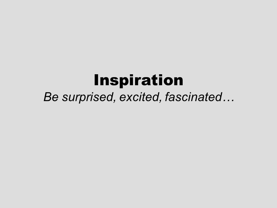 Inspiration Be surprised, excited, fascinated…