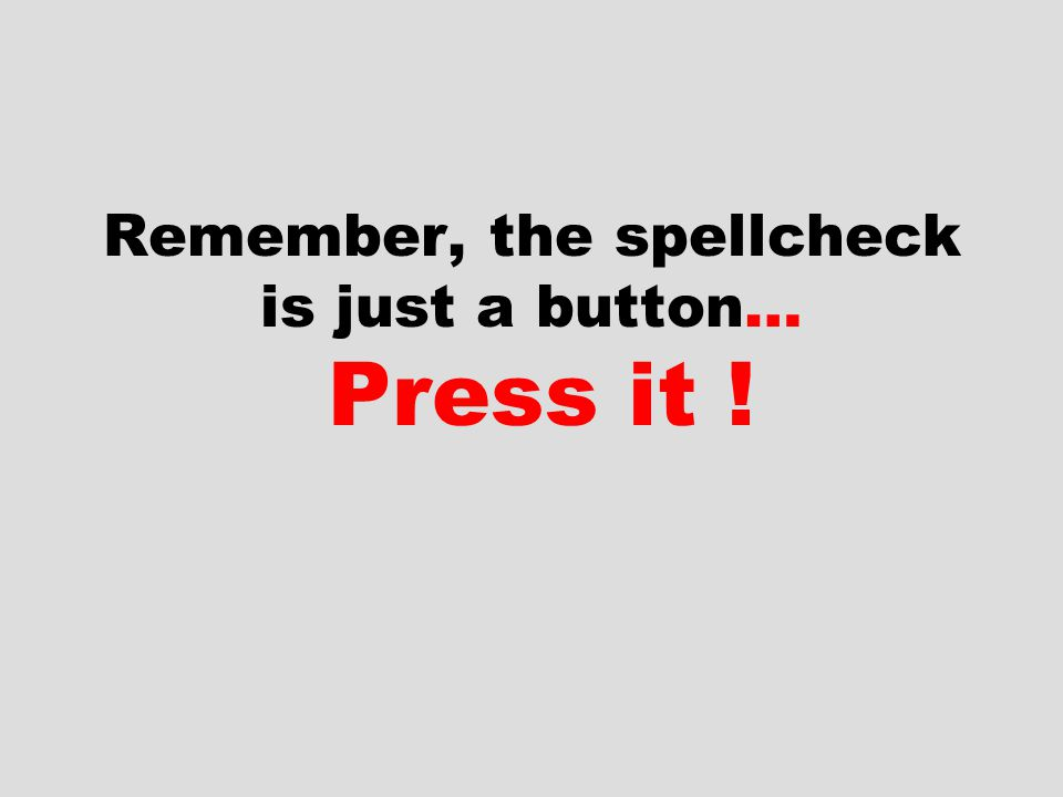 Remember, the spellcheck is just a button… Press it !